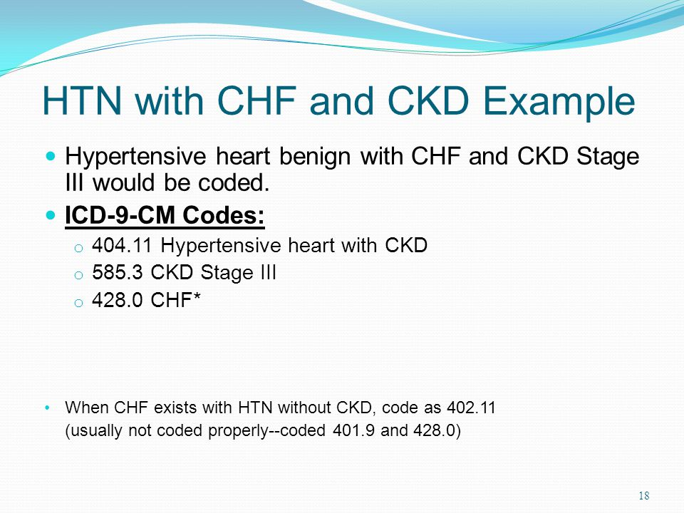 HTN with CHF and CKD Example Hypertensive heart benign with CHF and CKD Stage III would be coded.