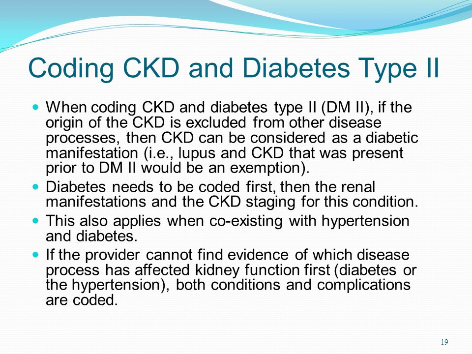 Coding CKD and Diabetes Type II When coding CKD and diabetes type II (DM II), if the origin of the CKD is excluded from other disease processes, then CKD can be considered as a diabetic manifestation (i.e., lupus and CKD that was present prior to DM II would be an exemption).