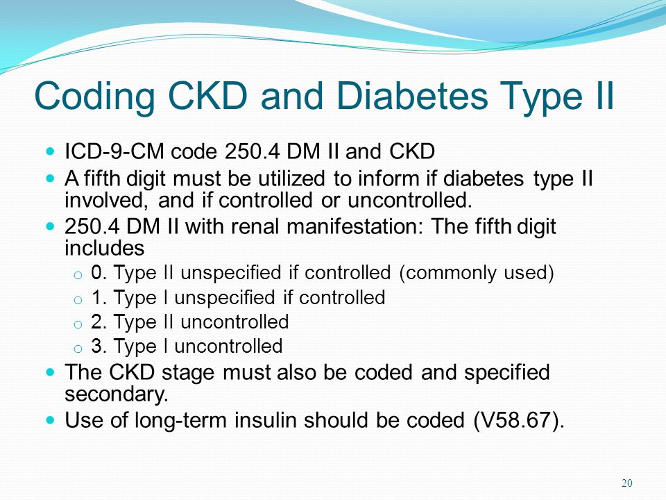 Coding CKD and Diabetes Type II ICD-9-CM code 250.4 DM II and CKD A fifth digit must be utilized to inform if diabetes type II involved, and if controlled or uncontrolled.