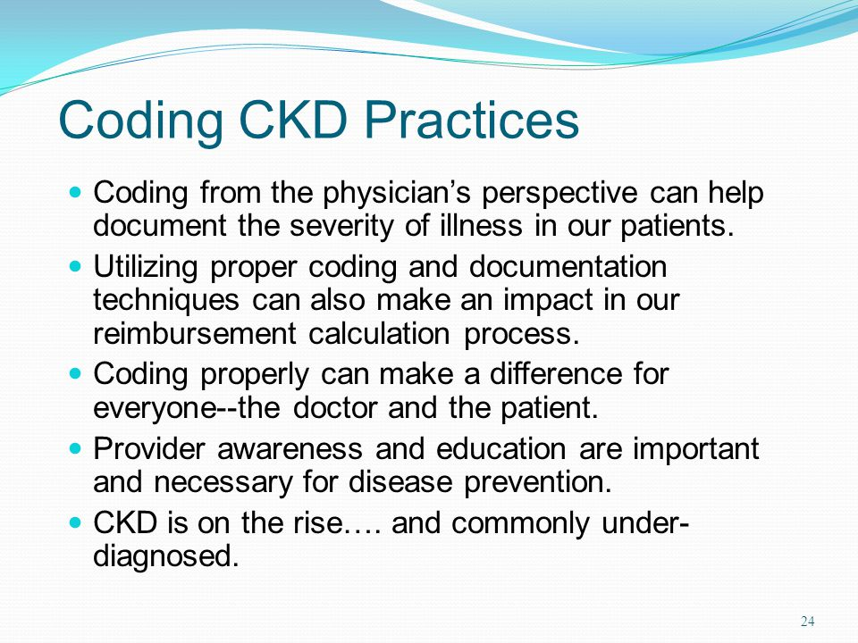 Coding CKD Practices Coding from the physician's perspective can help document the severity of illness in our patients.