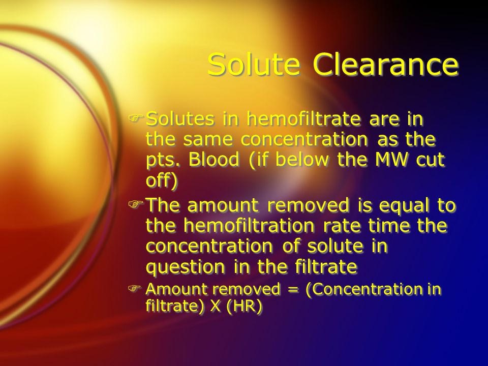 Solute Clearance FSolutes in hemofiltrate are in the same concentration as the pts. Blood (if below the MW cut off) FThe amount removed is equal to th