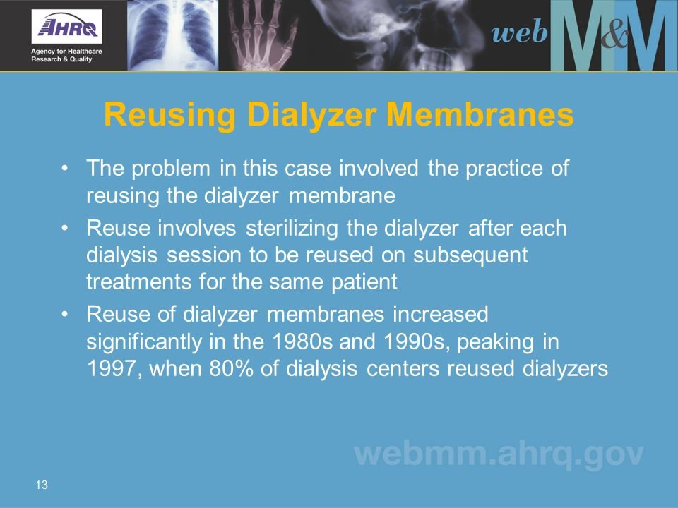 13 Reusing Dialyzer Membranes The problem in this case involved the practice of reusing the dialyzer membrane Reuse involves sterilizing the dialyzer after each dialysis session to be reused on subsequent treatments for the same patient Reuse of dialyzer membranes increased significantly in the 1980s and 1990s, peaking in 1997, when 80% of dialysis centers reused dialyzers