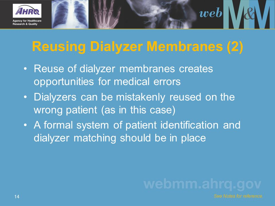 14 Reusing Dialyzer Membranes (2) Reuse of dialyzer membranes creates opportunities for medical errors Dialyzers can be mistakenly reused on the wrong