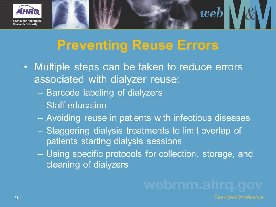 16 Preventing Reuse Errors Multiple steps can be taken to reduce errors associated with dialyzer reuse: –Barcode labeling of dialyzers –Staff educatio