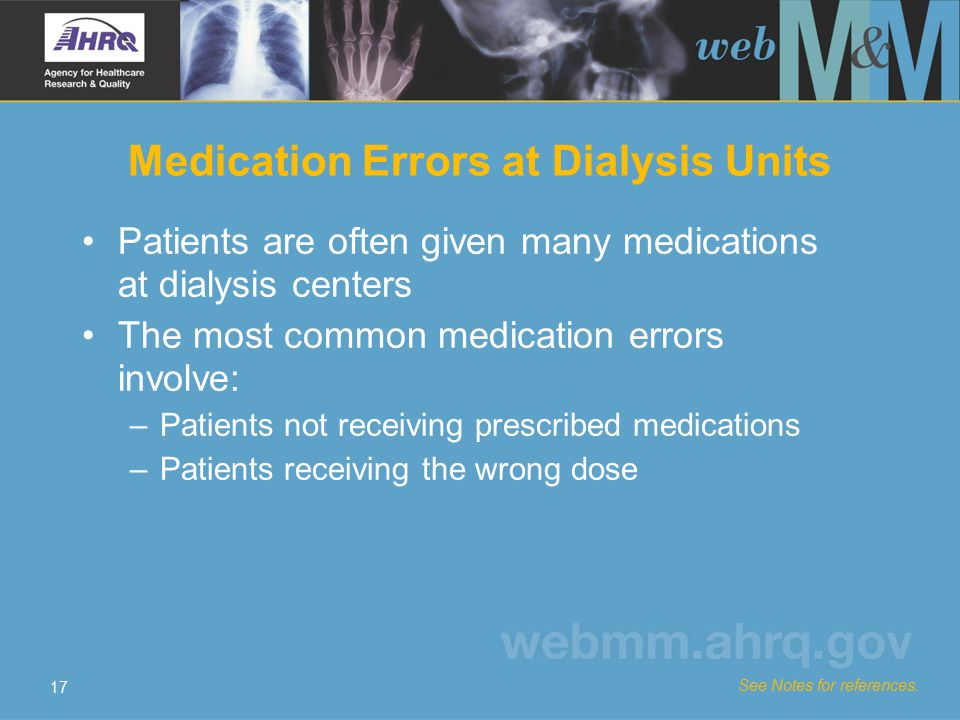 17 Medication Errors at Dialysis Units Patients are often given many medications at dialysis centers The most common medication errors involve: –Patients not receiving prescribed medications –Patients receiving the wrong dose See Notes for references.