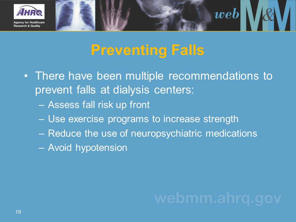 19 Preventing Falls There have been multiple recommendations to prevent falls at dialysis centers: –Assess fall risk up front –Use exercise programs to increase strength –Reduce the use of neuropsychiatric medications –Avoid hypotension