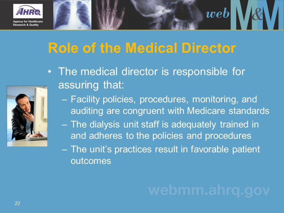 Role of the Medical Director The medical director is responsible for assuring that: –Facility policies, procedures, monitoring, and auditing are congr