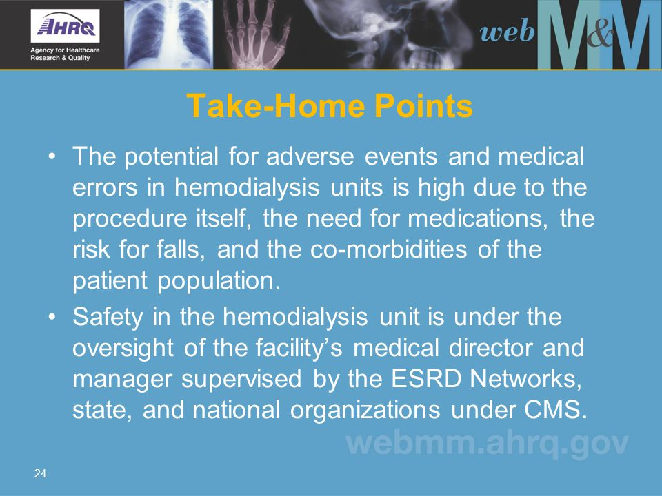 24 Take-Home Points The potential for adverse events and medical errors in hemodialysis units is high due to the procedure itself, the need for medications, the risk for falls, and the co-morbidities of the patient population.
