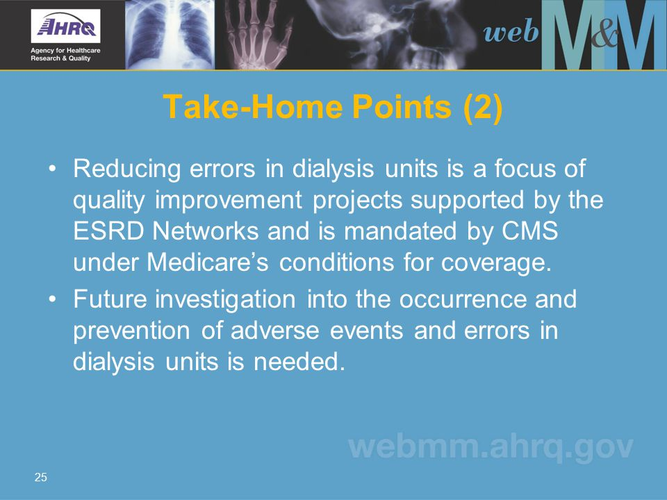 25 Take-Home Points (2) Reducing errors in dialysis units is a focus of quality improvement projects supported by the ESRD Networks and is mandated by