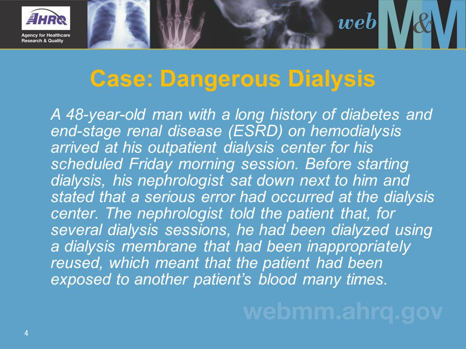 4 Case: Dangerous Dialysis A 48-year-old man with a long history of diabetes and end-stage renal disease (ESRD) on hemodialysis arrived at his outpatient dialysis center for his scheduled Friday morning session.