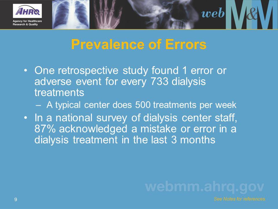 9 Prevalence of Errors One retrospective study found 1 error or adverse event for every 733 dialysis treatments –A typical center does 500 treatments
