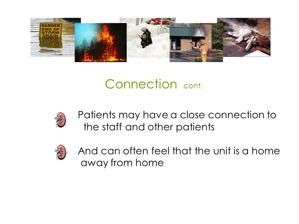 Patients may have a close connection to the staff and other patients And can often feel that the unit is a home away from home Connection cont.
