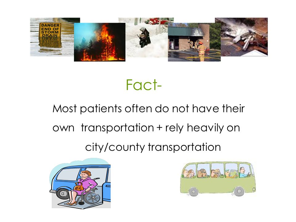 Most patients often do not have their own transportation + rely heavily on city/county transportation Fact-