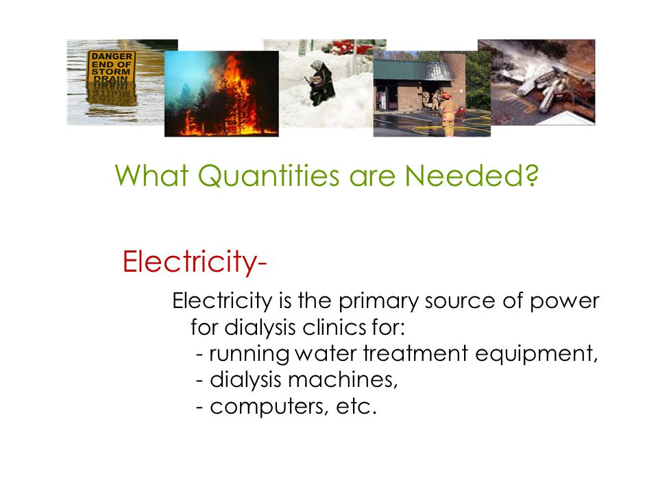 Electricity- Electricity is the primary source of power for dialysis clinics for: - running water treatment equipment, - dialysis machines, - computers, etc.