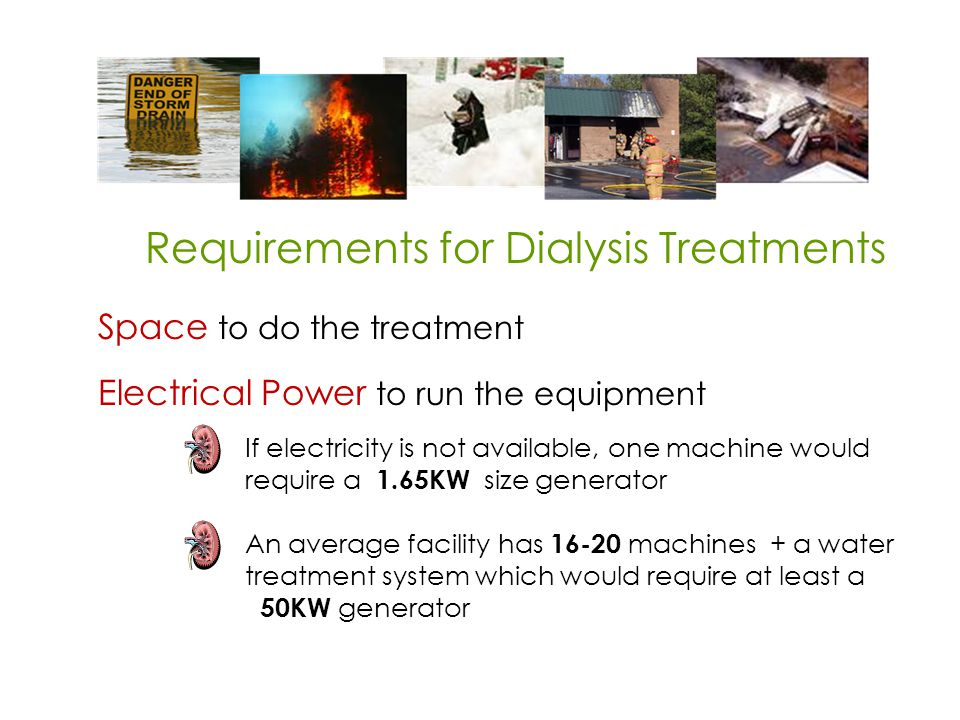 Requirements for Dialysis Treatments Space to do the treatment Electrical Power to run the equipment If electricity is not available, one machine would require a 1.65KW size generator An average facility has 16-20 machines + a water treatment system which would require at least a 50KW generator