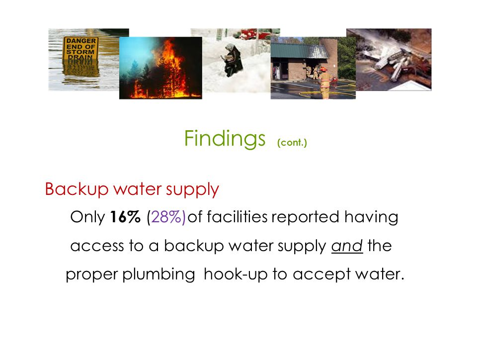 Backup water supply Only 16% (28%)of facilities reported having access to a backup water supply and the proper plumbing hook-up to accept water.