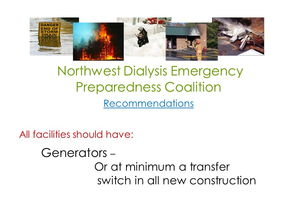 Northwest Dialysis Emergency Preparedness Coalition Recommendations All facilities should have: Generators – Or at minimum a transfer switch in all new construction