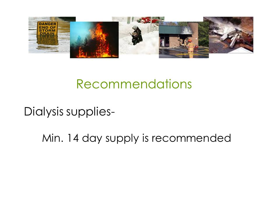 Dialysis supplies- Min. 14 day supply is recommended Recommendations