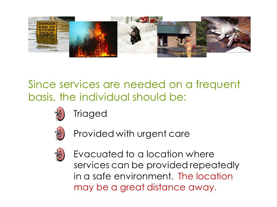Since services are needed on a frequent basis, the individual should be: Triaged Provided with urgent care Evacuated to a location where services can be provided repeatedly in a safe environment.