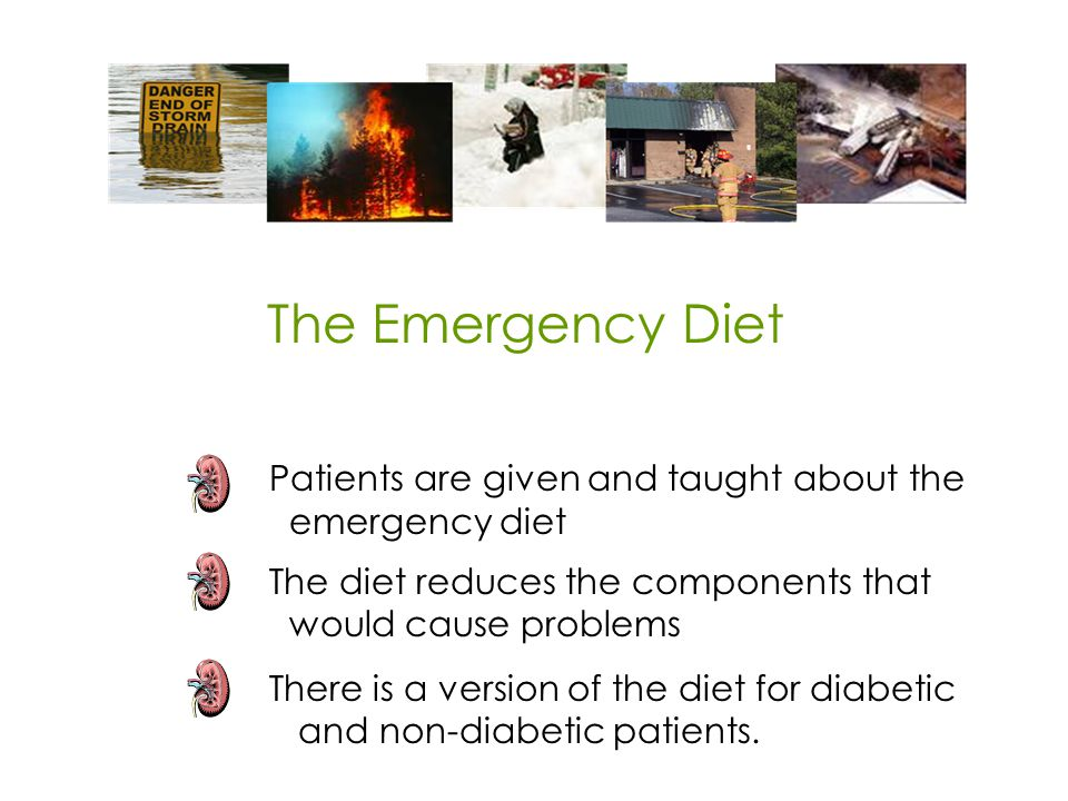 Patients are given and taught about the emergency diet The diet reduces the components that would cause problems There is a version of the diet for diabetic and non-diabetic patients.