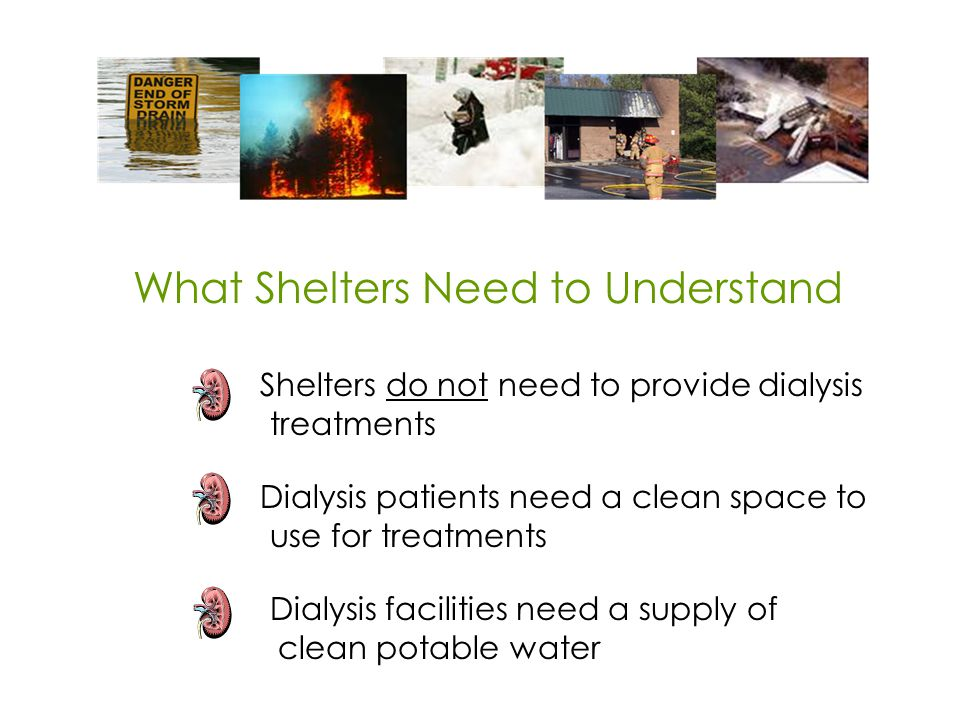What Shelters Need to Understand Shelters do not need to provide dialysis treatments Dialysis patients need a clean space to use for treatments Dialysis facilities need a supply of clean potable water