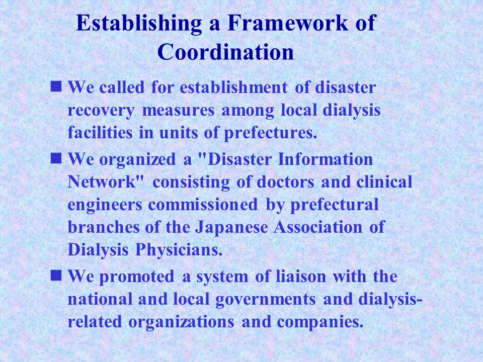 Establishing a Framework of Coordination We called for establishment of disaster recovery measures among local dialysis facilities in units of prefectures.