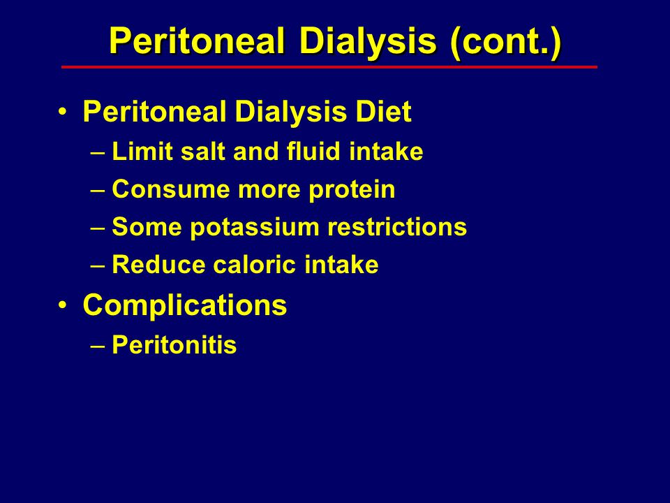 Peritoneal Dialysis (cont.) Peritoneal Dialysis Diet –Limit salt and fluid intake –Consume more protein –Some potassium restrictions –Reduce caloric intake Complications –Peritonitis