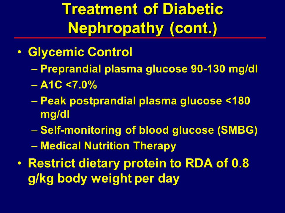 Glycemic Control –Preprandial plasma glucose 90-130 mg/dl –A1C <7.0% –Peak postprandial plasma glucose <180 mg/dl –Self-monitoring of blood glucose (SMBG) –Medical Nutrition Therapy Restrict dietary protein to RDA of 0.8 g/kg body weight per day Treatment of Diabetic Nephropathy (cont.)