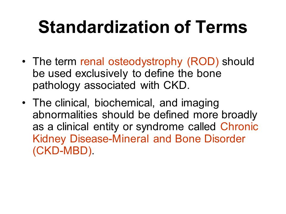 Standardization of Terms The term renal osteodystrophy (ROD) should be used exclusively to define the bone pathology associated with CKD.