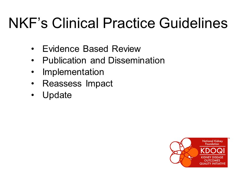 NKF's Clinical Practice Guidelines Evidence Based Review Publication and Dissemination Implementation Reassess Impact Update