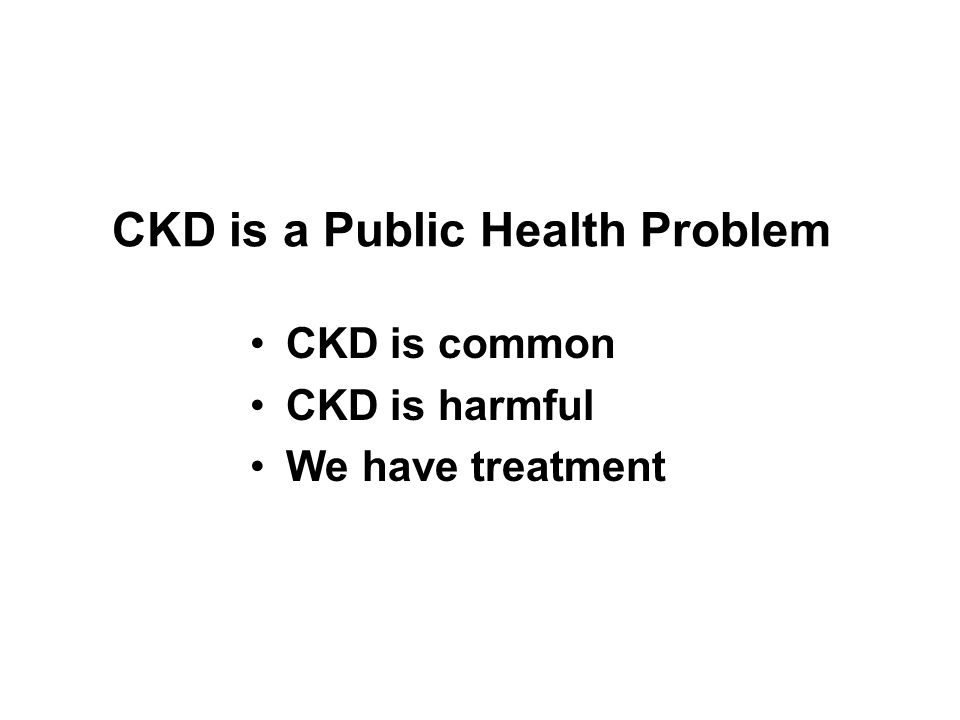 CKD is a Public Health Problem CKD is common CKD is harmful We have treatment