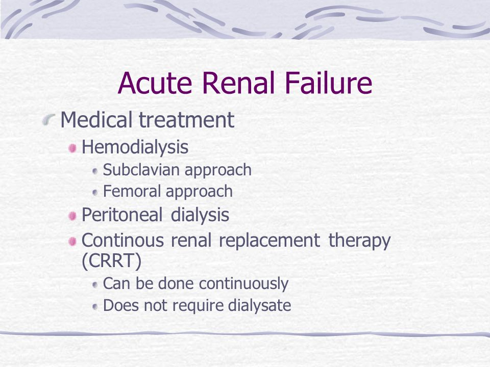 Acute Renal Failure Medical treatment Hemodialysis Subclavian approach Femoral approach Peritoneal dialysis Continous renal replacement therapy (CRRT) Can be done continuously Does not require dialysate