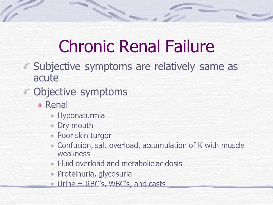 Chronic Renal Failure Subjective symptoms are relatively same as acute Objective symptoms Renal Hyponaturmia Dry mouth Poor skin turgor Confusion, salt overload, accumulation of K with muscle weakness Fluid overload and metabolic acidosis Proteinuria, glycosuria Urine = RBC's, WBC's, and casts
