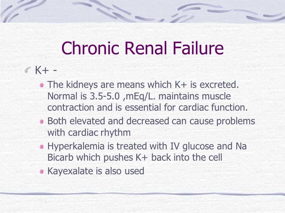 Chronic Renal Failure K+ - The kidneys are means which K+ is excreted.