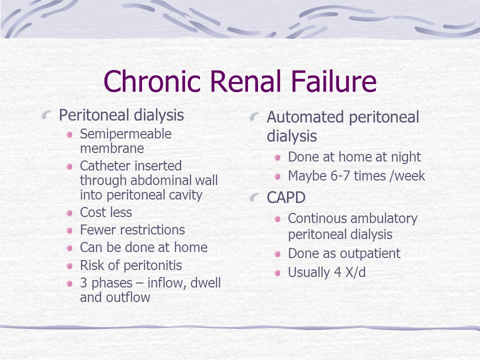 Chronic Renal Failure Peritoneal dialysis Semipermeable membrane Catheter inserted through abdominal wall into peritoneal cavity Cost less Fewer restrictions Can be done at home Risk of peritonitis 3 phases – inflow, dwell and outflow Automated peritoneal dialysis Done at home at night Maybe 6-7 times /week CAPD Continous ambulatory peritoneal dialysis Done as outpatient Usually 4 X/d