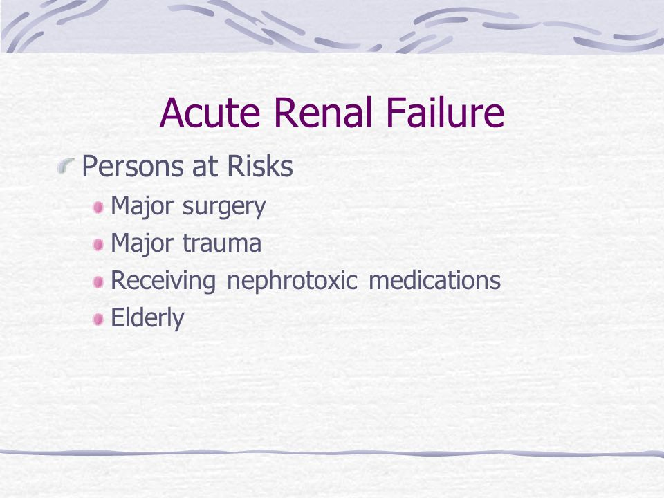 Acute Renal Failure Persons at Risks Major surgery Major trauma Receiving nephrotoxic medications Elderly