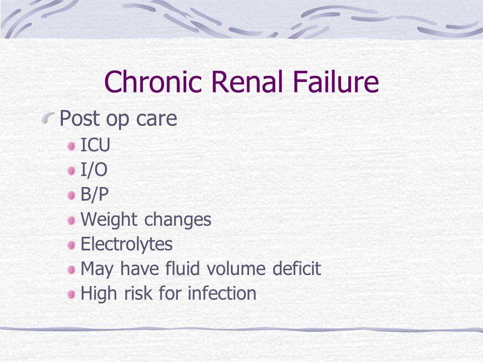 Chronic Renal Failure Post op care ICU I/O B/P Weight changes Electrolytes May have fluid volume deficit High risk for infection