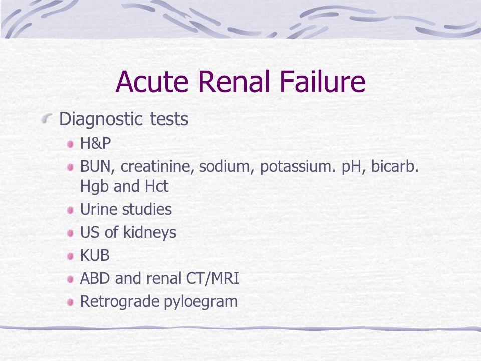 Acute Renal Failure Diagnostic tests H&P BUN, creatinine, sodium, potassium.