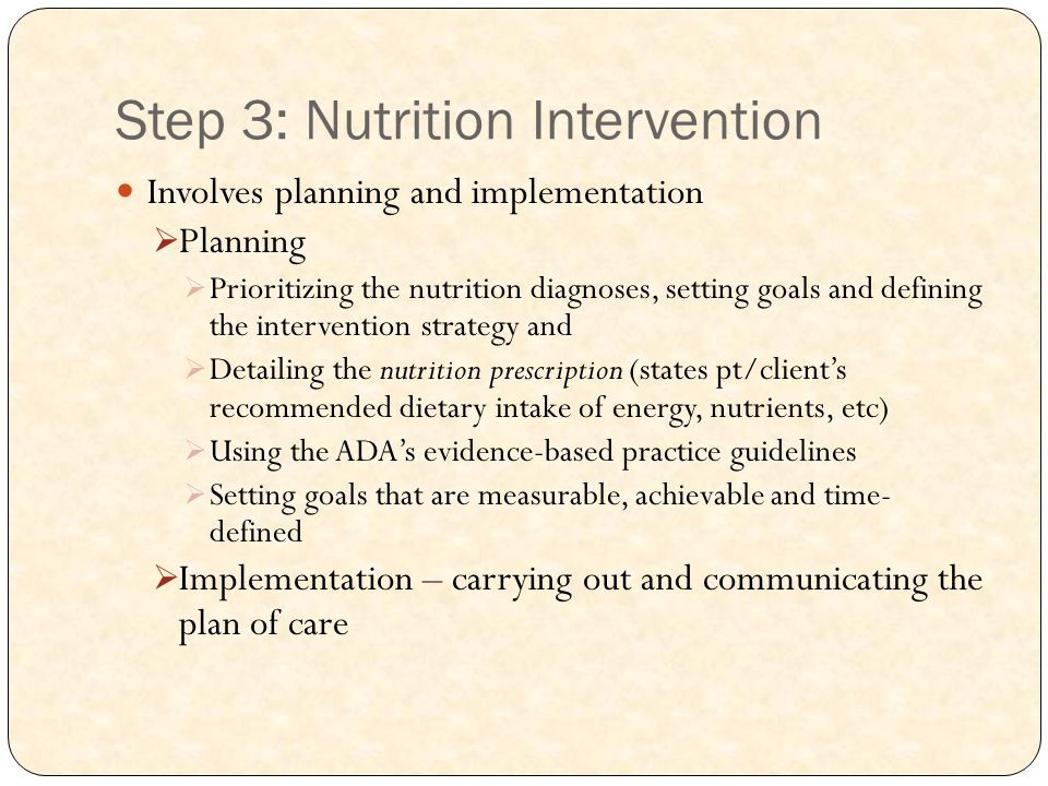 Step 3: Nutrition Intervention Involves planning and implementation  Planning  Prioritizing the nutrition diagnoses, setting goals and defining the intervention strategy and  Detailing the nutrition prescription (states pt/client's recommended dietary intake of energy, nutrients, etc)  Using the ADA's evidence-based practice guidelines  Setting goals that are measurable, achievable and time- defined  Implementation – carrying out and communicating the plan of care