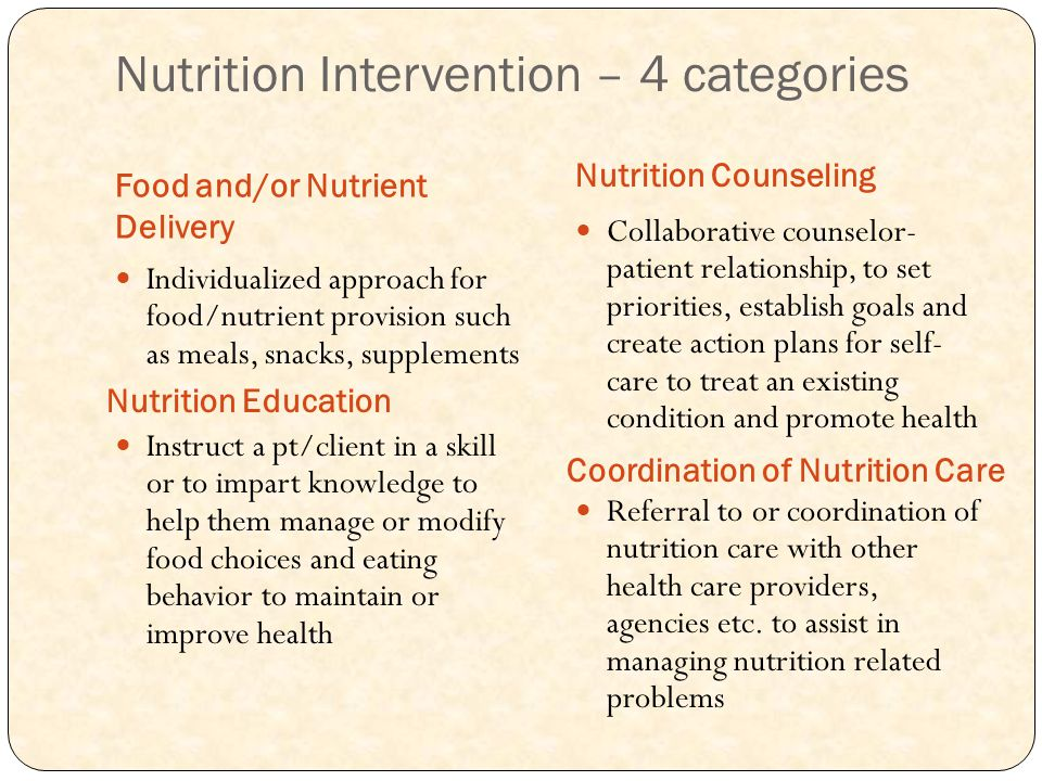 Nutrition Intervention – 4 categories Food and/or Nutrient Delivery Nutrition Counseling Individualized approach for food/nutrient provision such as meals, snacks, supplements Instruct a pt/client in a skill or to impart knowledge to help them manage or modify food choices and eating behavior to maintain or improve health Collaborative counselor- patient relationship, to set priorities, establish goals and create action plans for self- care to treat an existing condition and promote health Referral to or coordination of nutrition care with other health care providers, agencies etc.