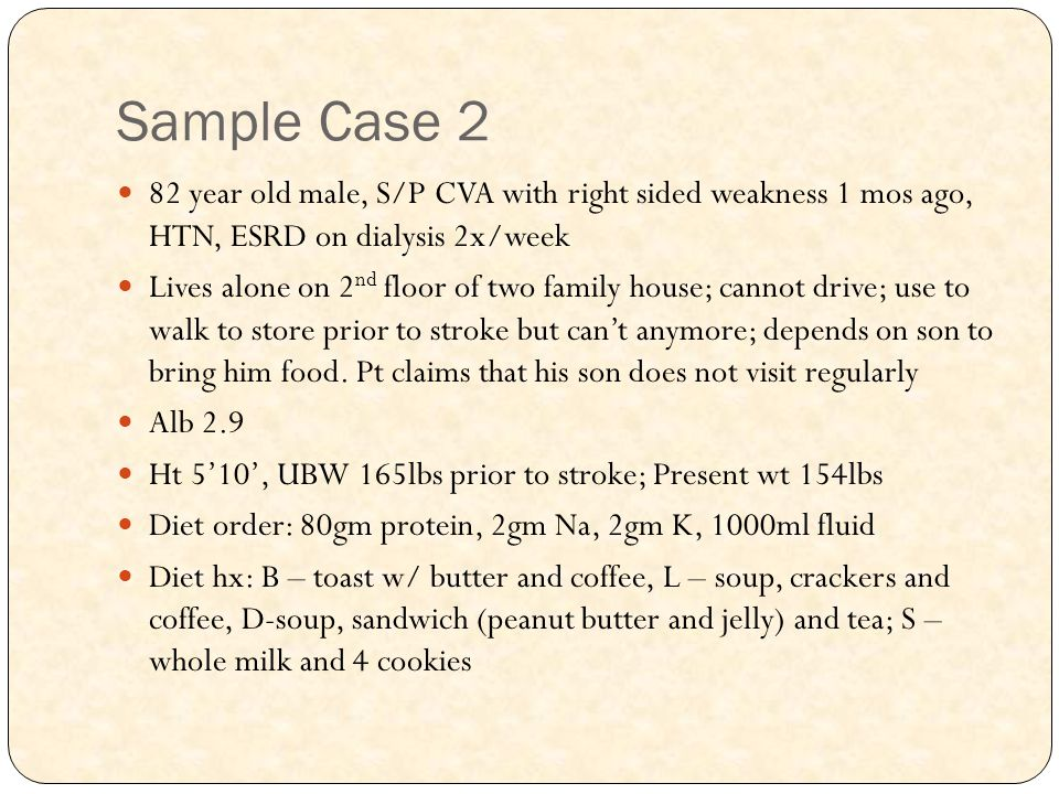 Sample Case 2 82 year old male, S/P CVA with right sided weakness 1 mos ago, HTN, ESRD on dialysis 2x/week Lives alone on 2 nd floor of two family house; cannot drive; use to walk to store prior to stroke but can't anymore; depends on son to bring him food.