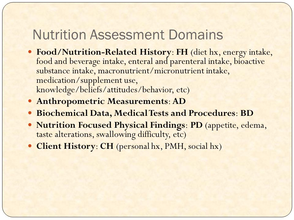 Nutrition Assessment Domains Food/Nutrition-Related History: FH (diet hx, energy intake, food and beverage intake, enteral and parenteral intake, bioactive substance intake, macronutrient/micronutrient intake, medication/supplement use, knowledge/beliefs/attitudes/behavior, etc) Anthropometric Measurements: AD Biochemical Data, Medical Tests and Procedures: BD Nutrition Focused Physical Findings: PD (appetite, edema, taste alterations, swallowing difficulty, etc) Client History: CH (personal hx, PMH, social hx)