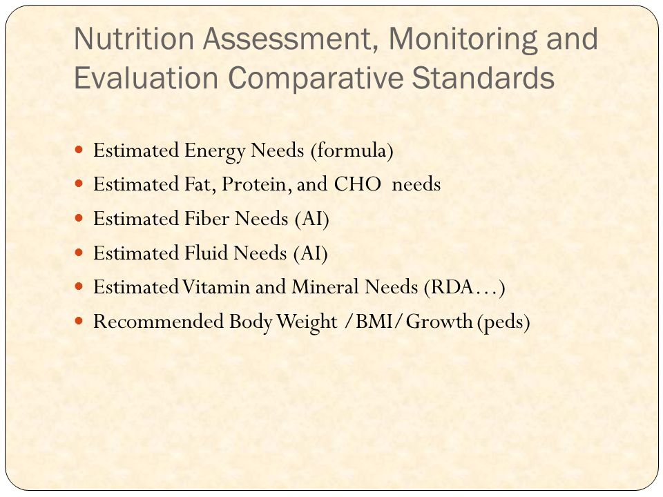 Nutrition Assessment, Monitoring and Evaluation Comparative Standards Estimated Energy Needs (formula) Estimated Fat, Protein, and CHO needs Estimated