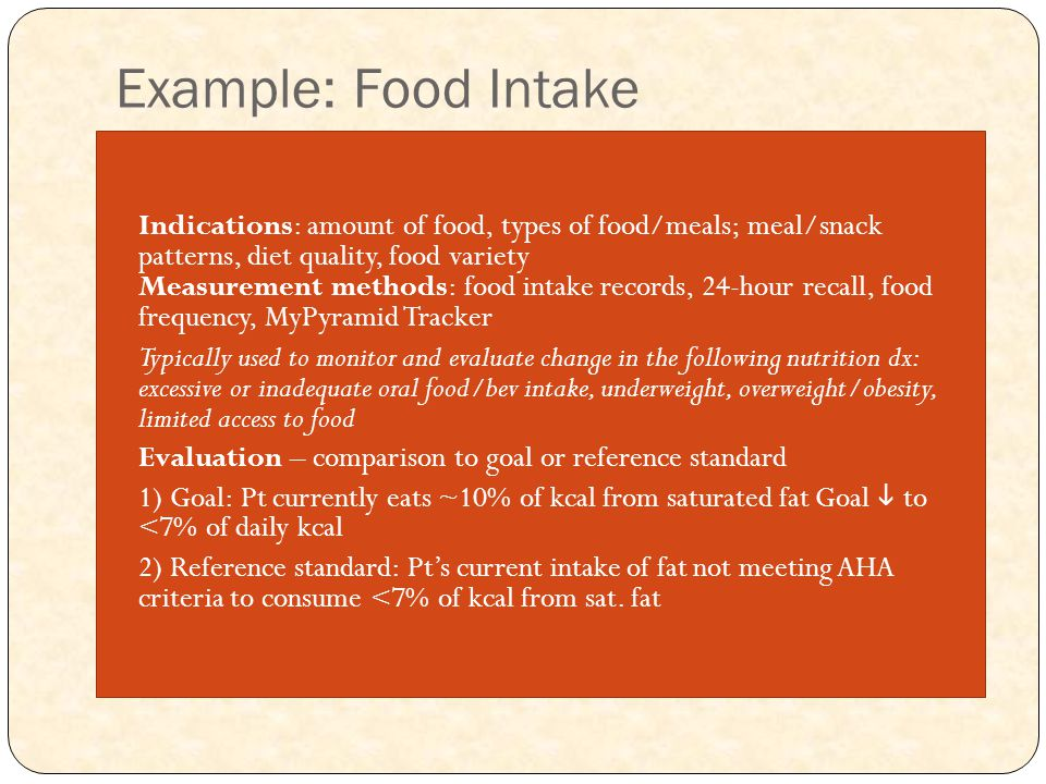 Example: Food Intake Indications: amount of food, types of food/meals; meal/snack patterns, diet quality, food variety Measurement methods: food intake records, 24-hour recall, food frequency, MyPyramid Tracker Typically used to monitor and evaluate change in the following nutrition dx: excessive or inadequate oral food/bev intake, underweight, overweight/obesity, limited access to food Evaluation – comparison to goal or reference standard 1) Goal: Pt currently eats ~10% of kcal from saturated fat Goal  to <7% of daily kcal 2) Reference standard: Pt's current intake of fat not meeting AHA criteria to consume <7% of kcal from sat.