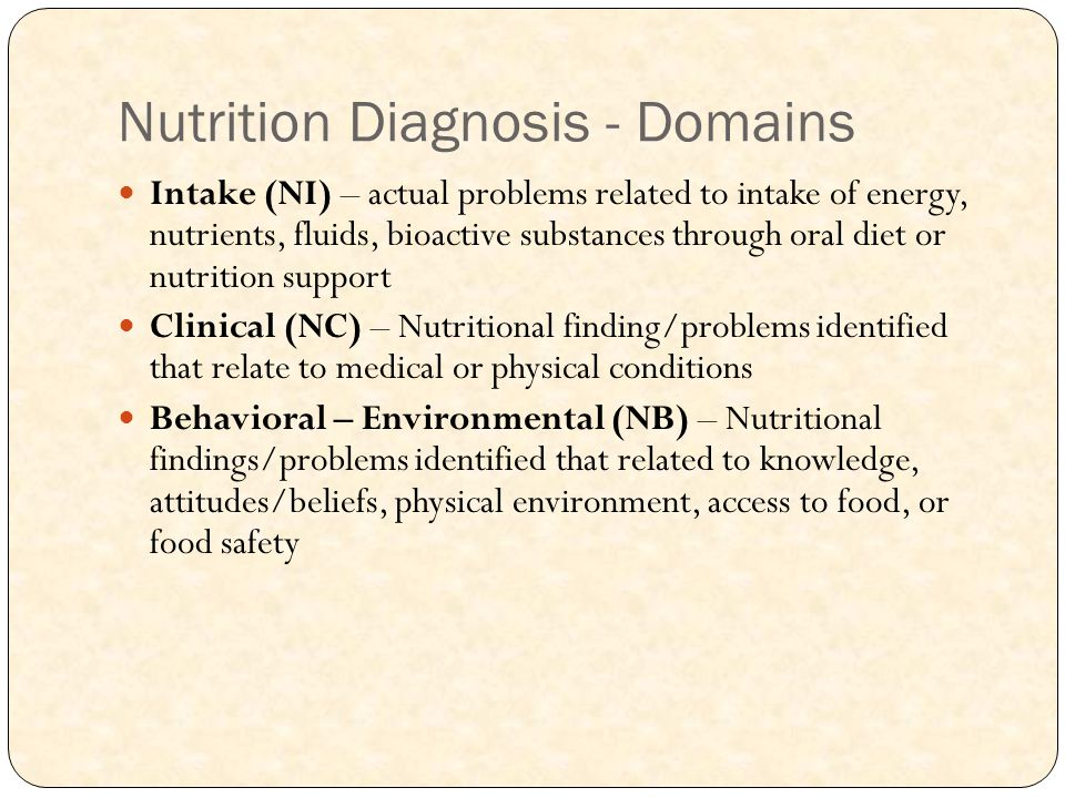Nutrition Diagnosis - Domains Intake (NI) – actual problems related to intake of energy, nutrients, fluids, bioactive substances through oral diet or nutrition support Clinical (NC) – Nutritional finding/problems identified that relate to medical or physical conditions Behavioral – Environmental (NB) – Nutritional findings/problems identified that related to knowledge, attitudes/beliefs, physical environment, access to food, or food safety