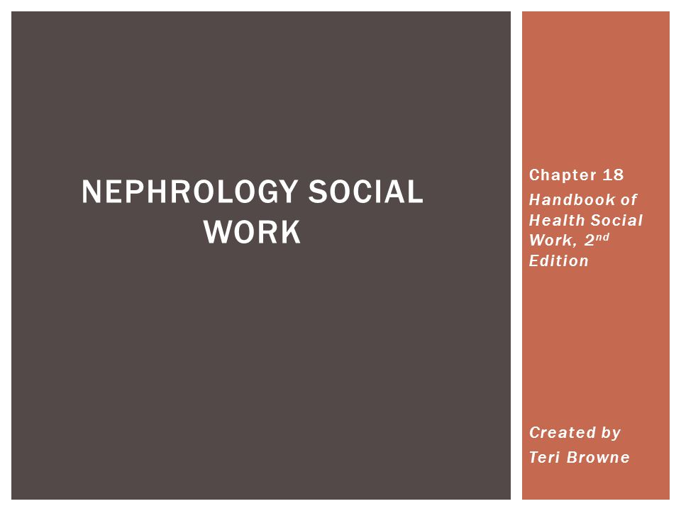 NEPHROLOGY SOCIAL WORK Chapter 18 Handbook of Health Social Work, 2 nd Edition Created by Teri Browne