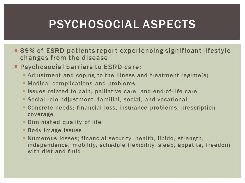  89% of ESRD patients report experiencing significant lifestyle changes from the disease  Psychosocial barriers to ESRD care:  Adjustment and coping to the illness and treatment regime(s)  Medical complications and problems  Issues related to pain, palliative care, and end-of-life care  Social role adjustment: familial, social, and vocational  Concrete needs: financial loss, insurance problems, prescription coverage  Diminished quality of life  Body image issues  Numerous losses; financial security, health, libido, strength, independence, mobility, schedule flexibility, sleep, appetite, freedom with diet and fluid PSYCHOSOCIAL ASPECTS