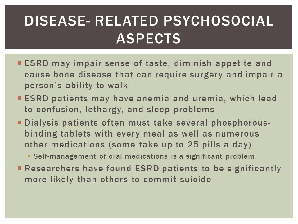  ESRD may impair sense of taste, diminish appetite and cause bone disease that can require surgery and impair a person's ability to walk  ESRD patients may have anemia and uremia, which lead to confusion, lethargy, and sleep problems  Dialysis patients often must take several phosphorous- binding tablets with every meal as well as numerous other medications (some take up to 25 pills a day)  Self-management of oral medications is a significant problem  Researchers have found ESRD patients to be significantly more likely than others to commit suicide DISEASE- RELATED PSYCHOSOCIAL ASPECTS