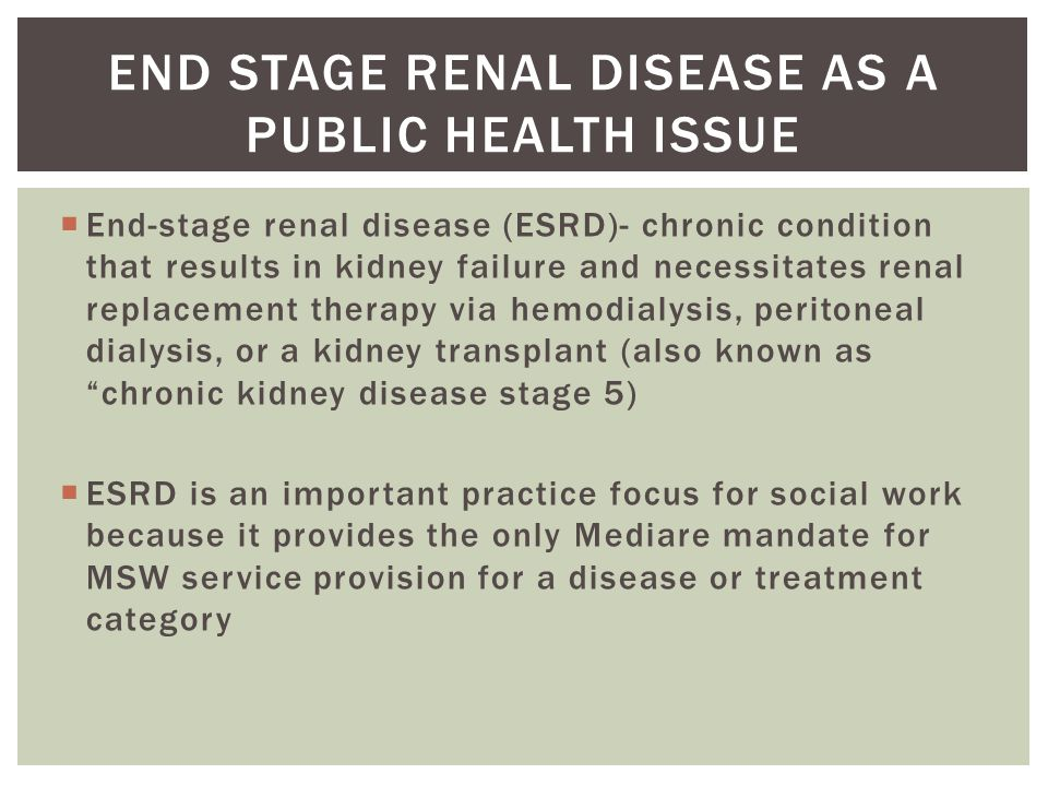  End-stage renal disease (ESRD)- chronic condition that results in kidney failure and necessitates renal replacement therapy via hemodialysis, peritoneal dialysis, or a kidney transplant (also known as chronic kidney disease stage 5)  ESRD is an important practice focus for social work because it provides the only Mediare mandate for MSW service provision for a disease or treatment category END STAGE RENAL DISEASE AS A PUBLIC HEALTH ISSUE