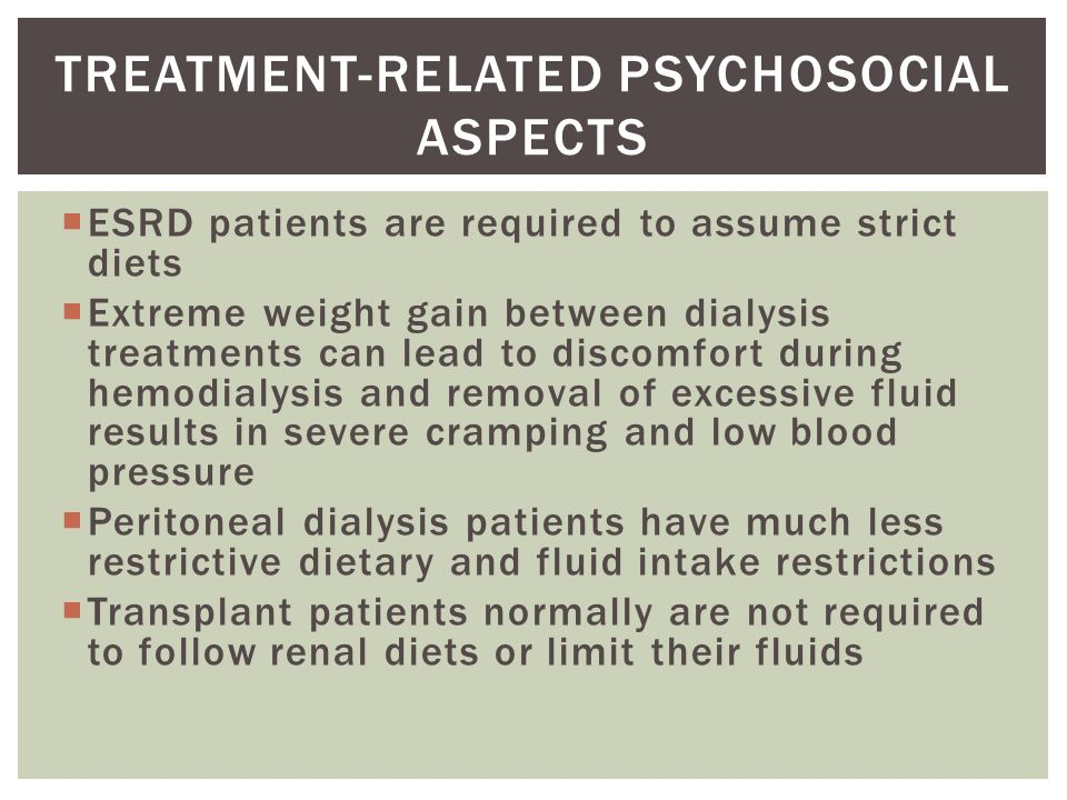  ESRD patients are required to assume strict diets  Extreme weight gain between dialysis treatments can lead to discomfort during hemodialysis and removal of excessive fluid results in severe cramping and low blood pressure  Peritoneal dialysis patients have much less restrictive dietary and fluid intake restrictions  Transplant patients normally are not required to follow renal diets or limit their fluids TREATMENT-RELATED PSYCHOSOCIAL ASPECTS